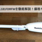 コードレス掃除機18VのマキタCL181FDRFWのレビュー!CL180・CL182との比較や口コミ・評判も