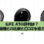 ILIFEロボット掃除機A7の評判は?A6・A4sとの違いや口コミ・レビューでわかる真実
